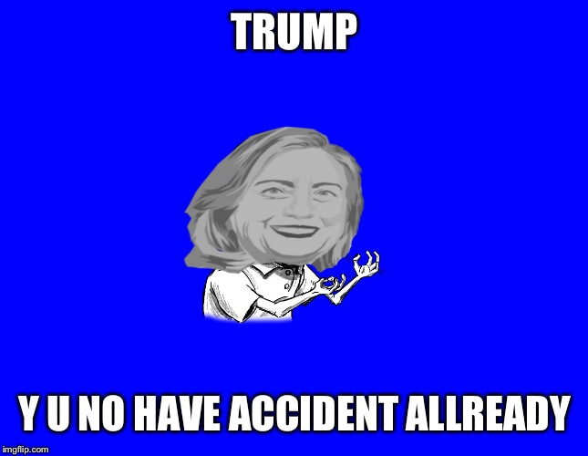 It's coming soon.. Any day now.  | TRUMP Y U NO HAVE ACCIDENT ALLREADY | image tagged in y u no hillary,funny | made w/ Imgflip meme maker