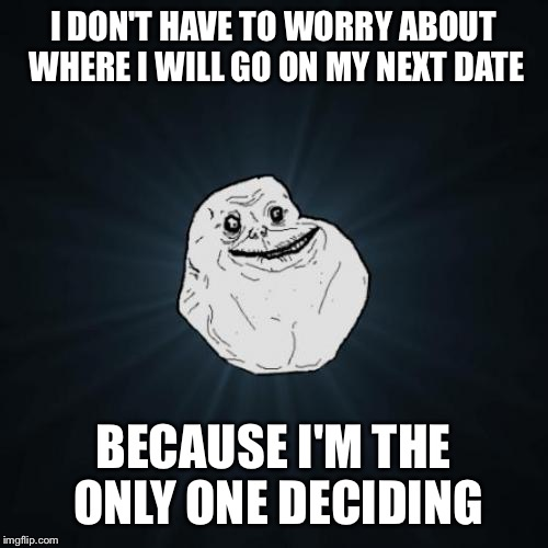 Forever Alone Meme | I DON'T HAVE TO WORRY ABOUT WHERE I WILL GO ON MY NEXT DATE BECAUSE I'M THE ONLY ONE DECIDING | image tagged in memes,forever alone | made w/ Imgflip meme maker
