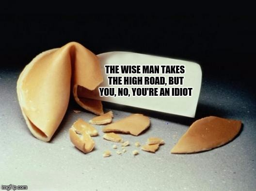 Unfortunate cookie | THE WISE MAN TAKES THE HIGH ROAD, BUT YOU, NO, YOU'RE AN IDIOT | image tagged in fortune cookie,sewmyeyesshut,funny memes,unfortunate cookie | made w/ Imgflip meme maker