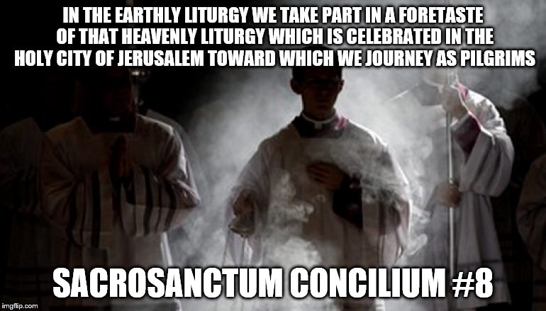 Liturgy | IN THE EARTHLY LITURGY WE TAKE PART IN A FORETASTE OF THAT HEAVENLY LITURGY WHICH IS CELEBRATED IN THE HOLY CITY OF JERUSALEM TOWARD WHICH W | image tagged in eucharist | made w/ Imgflip meme maker