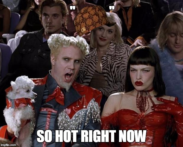 "Mugatu So Hot Right Now Meme | ""             "" SO HOT RIGHT NOW 