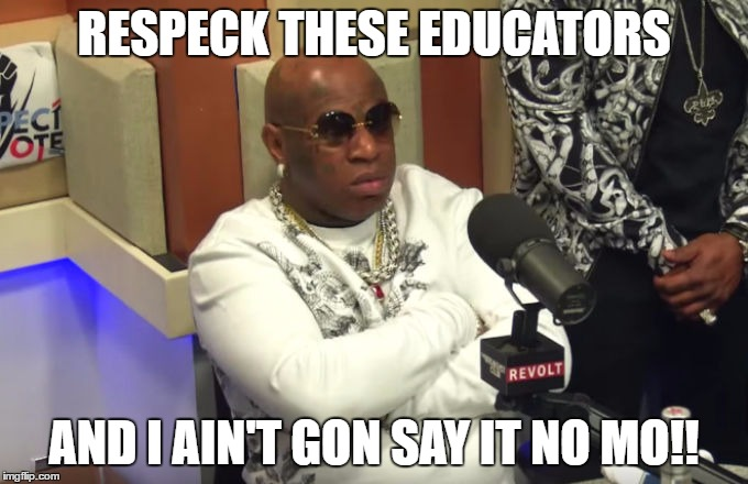 Birdman | RESPECK THESE EDUCATORS AND I AIN'T GON SAY IT NO MO!! | image tagged in birdman | made w/ Imgflip meme maker
