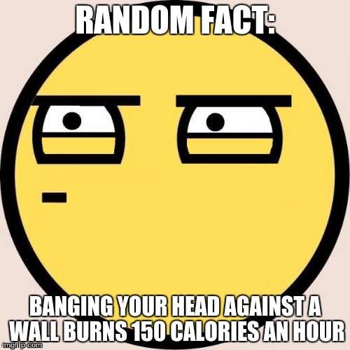 Random, Useless Fact of the Day | RANDOM FACT: BANGING YOUR HEAD AGAINST A WALL BURNS 150 CALORIES AN HOUR | image tagged in memes,random useless fact of the day | made w/ Imgflip meme maker