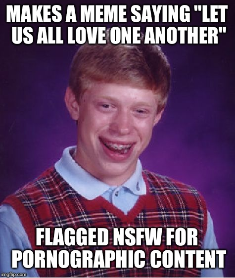"Bad Luck Brian Meme | MAKES A MEME SAYING ""LET US ALL LOVE ONE ANOTHER"" FLAGGED NSFW FOR PORNOGRAPHIC CONTENT 