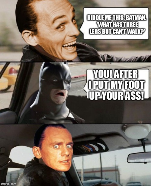 The Riddler Driving | RIDDLE ME THIS, BATMAN. 'WHAT HAS THREE LEGS BUT CAN'T WALK?' YOU! AFTER I PUT MY FOOT UP YOUR ASS! | image tagged in the riddler driving | made w/ Imgflip meme maker