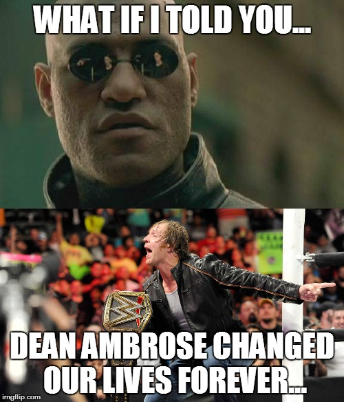 Dean Ambrose is WWE Champion! | WHAT IF I TOLD YOU... DEAN AMBROSE CHANGED OUR LIVES FOREVER... | image tagged in memes,funny memes,dean ambrose,wwe,wwe champion | made w/ Imgflip meme maker