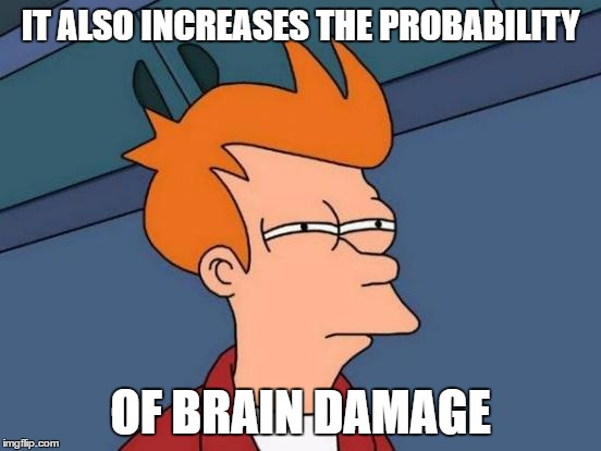 Futurama Fry Meme | IT ALSO INCREASES THE PROBABILITY OF BRAIN DAMAGE | image tagged in memes,futurama fry | made w/ Imgflip meme maker