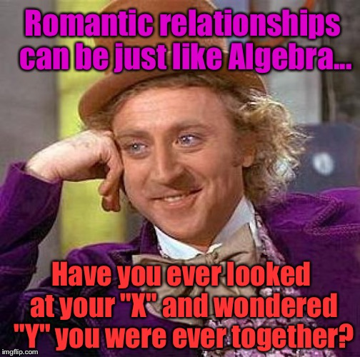 "Creepy Condescending Wonka Meme | Romantic relationships can be just like Algebra... Have you ever looked at your ""X"" and wondered ""Y"" you were ever together? 