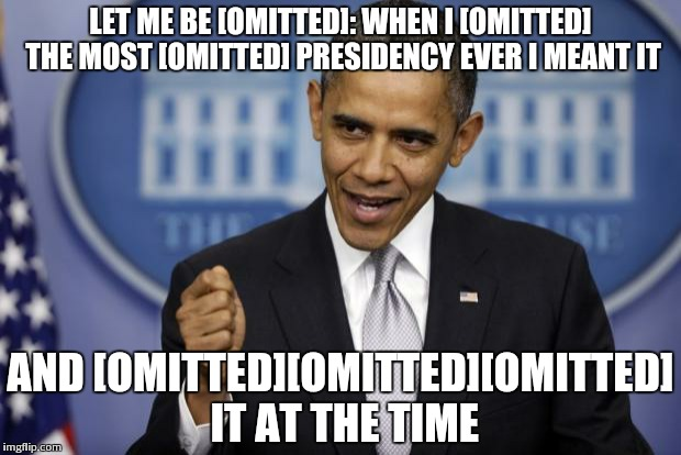 Barack Obama | LET ME BE [OMITTED]: WHEN I [OMITTED] THE MOST [OMITTED] PRESIDENCY EVER I MEANT IT AND [OMITTED][OMITTED][OMITTED] IT AT THE TIME | image tagged in barack obama | made w/ Imgflip meme maker