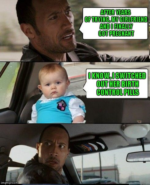 The Rock Driving Dad Joke Baby | AFTER YEARS OF TRYING, MY GIRLFRIEND AND I FINALLY GOT PREGNANT I KNOW, I SWITCHED OUT HER BIRTH CONTROL PILLS | image tagged in the rock driving dad joke baby | made w/ Imgflip meme maker