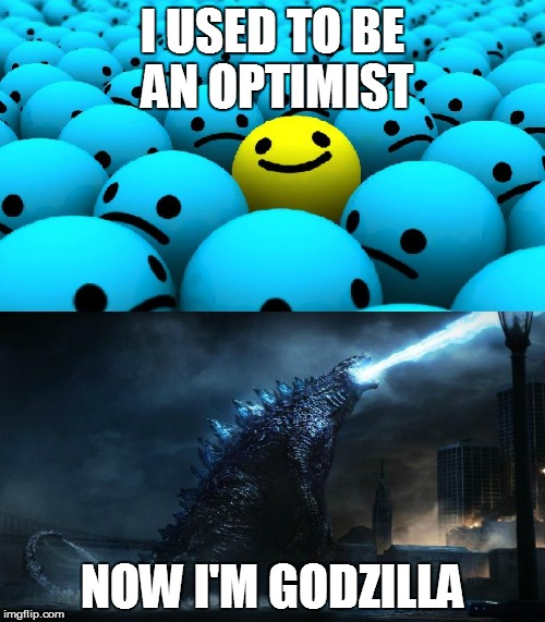 I USED TO BE AN OPTIMIST NOW I'M GODZILLA | image tagged in optimism,pessimism,godzilla | made w/ Imgflip meme maker
