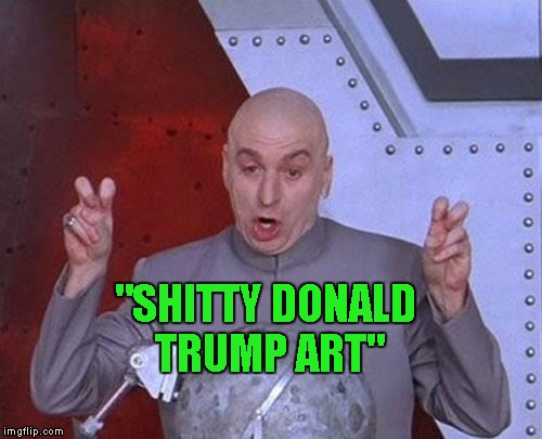 "Dr Evil Laser Meme | ""SHITTY DONALD TRUMP ART"" 