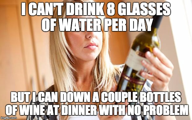 Drinking wine | I CAN'T DRINK 8 GLASSES OF WATER PER DAY BUT I CAN DOWN A COUPLE BOTTLES OF WINE AT DINNER WITH NO PROBLEM | image tagged in drinking wine | made w/ Imgflip meme maker