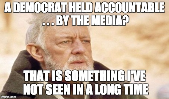 A DEMOCRAT HELD ACCOUNTABLE . . . BY THE MEDIA? THAT IS SOMETHING I'VE NOT SEEN IN A LONG TIME | made w/ Imgflip meme maker