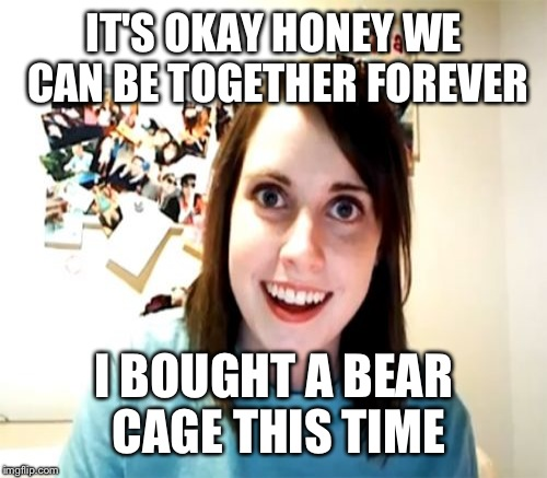 IT'S OKAY HONEY WE CAN BE TOGETHER FOREVER I BOUGHT A BEAR CAGE THIS TIME | made w/ Imgflip meme maker