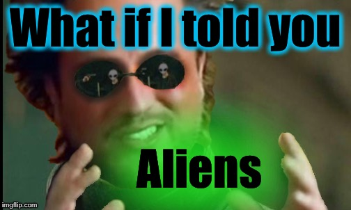 What if I told you Aliens | made w/ Imgflip meme maker