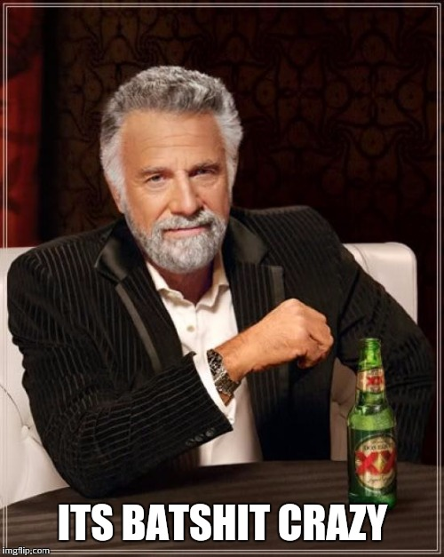 The Most Interesting Man In The World Meme | ITS BATSHIT CRAZY | image tagged in memes,the most interesting man in the world | made w/ Imgflip meme maker