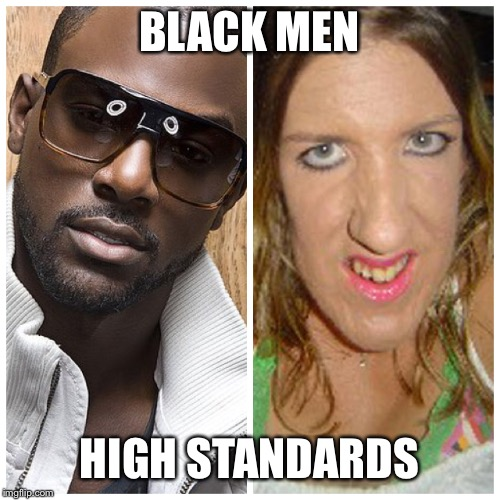 BLACK MEN; HIGH STANDARDS | image tagged in high standards | made w/ Imgflip meme maker