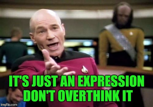 Picard Wtf Meme | IT'S JUST AN EXPRESSION DON'T OVERTHINK IT | image tagged in memes,picard wtf | made w/ Imgflip meme maker