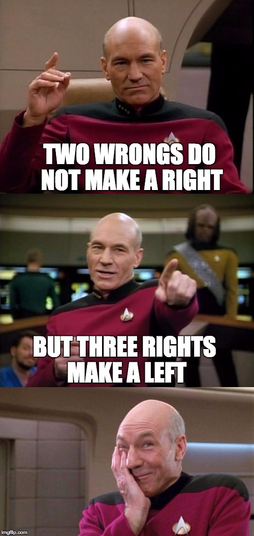 It's true..bad but true | TWO WRONGS DO NOT MAKE A RIGHT BUT THREE RIGHTS MAKE A LEFT | image tagged in bad pun picard,memes | made w/ Imgflip meme maker