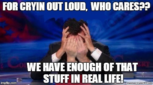 stephen colbert face palms | FOR CRYIN OUT LOUD,  WHO CARES?? WE HAVE ENOUGH OF THAT STUFF IN REAL LIFE! | image tagged in stephen colbert face palms | made w/ Imgflip meme maker