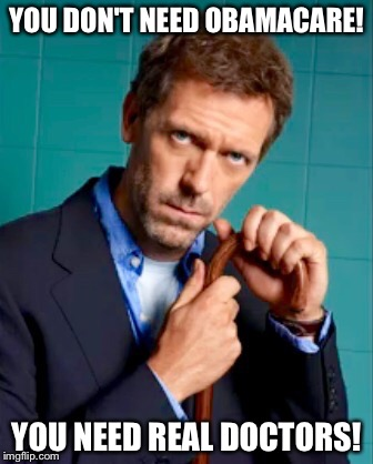 You Don't Need Obamacare! | YOU DON'T NEED OBAMACARE! YOU NEED REAL DOCTORS! | image tagged in gregory house,memes,hugh laurie,politics,anti-obama,common sense | made w/ Imgflip meme maker