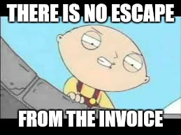 THERE IS NO ESCAPE FROM THE INVOICE | made w/ Imgflip meme maker