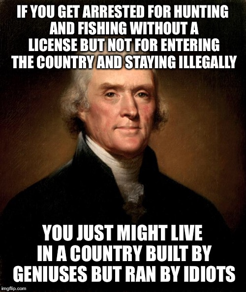 Thomas Jefferson |  IF YOU GET ARRESTED FOR HUNTING AND FISHING WITHOUT A LICENSE BUT NOT FOR ENTERING THE COUNTRY AND STAYING ILLEGALLY; YOU JUST MIGHT LIVE IN A COUNTRY BUILT BY GENIUSES BUT RAN BY IDIOTS | image tagged in thomas jefferson | made w/ Imgflip meme maker