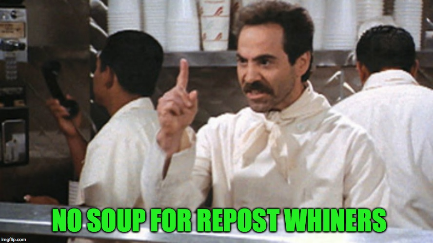 NO SOUP FOR REPOST WHINERS | made w/ Imgflip meme maker
