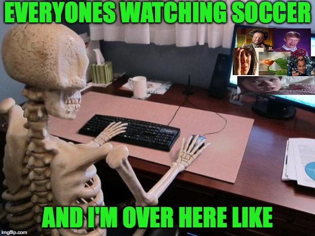 A lil too much too be honest! | EVERYONES WATCHING SOCCER AND I'M OVER HERE LIKE | image tagged in skeleton at computer desk,memes,funny,imgflip,meme addict,relatable | made w/ Imgflip meme maker