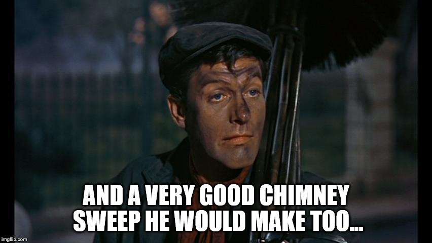 AND A VERY GOOD CHIMNEY SWEEP HE WOULD MAKE TOO... | made w/ Imgflip meme maker