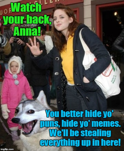 Watch your back, Anna! You better hide yo' puns, hide yo' memes. We'll be stealing everything up in here! | made w/ Imgflip meme maker