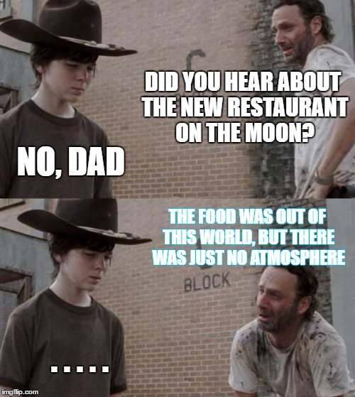 Rick and Carl Meme | DID YOU HEAR ABOUT THE NEW RESTAURANT ON THE MOON? NO, DAD THE FOOD WAS OUT OF THIS WORLD, BUT THERE WAS JUST NO ATMOSPHERE . . . . . | image tagged in memes,rick and carl | made w/ Imgflip meme maker