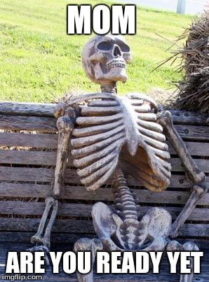 Waiting Skeleton Meme | MOM ARE YOU READY YET | image tagged in memes,waiting skeleton | made w/ Imgflip meme maker