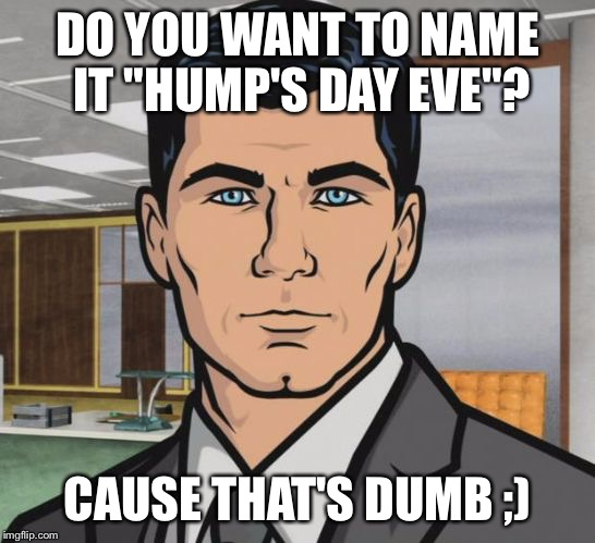 "Because That's How | DO YOU WANT TO NAME IT ""HUMP'S DAY EVE""? CAUSE THAT'S DUMB ;) 