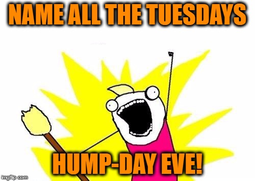 X All The Y Meme | NAME ALL THE TUESDAYS HUMP-DAY EVE! | image tagged in memes,x all the y | made w/ Imgflip meme maker