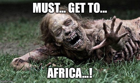 MUST... GET TO... AFRICA...! | made w/ Imgflip meme maker