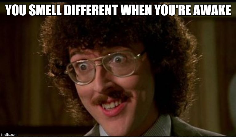 Uncle kreepy | YOU SMELL DIFFERENT WHEN YOU'RE AWAKE | image tagged in creepy,weird al yankovic | made w/ Imgflip meme maker