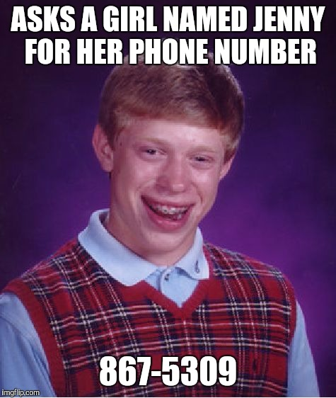 Bad Luck Brian Meme | ASKS A GIRL NAMED JENNY FOR HER PHONE NUMBER 867-5309 | image tagged in memes,bad luck brian | made w/ Imgflip meme maker
