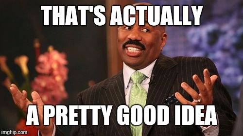 Steve Harvey Meme | THAT'S ACTUALLY A PRETTY GOOD IDEA | image tagged in memes,steve harvey | made w/ Imgflip meme maker