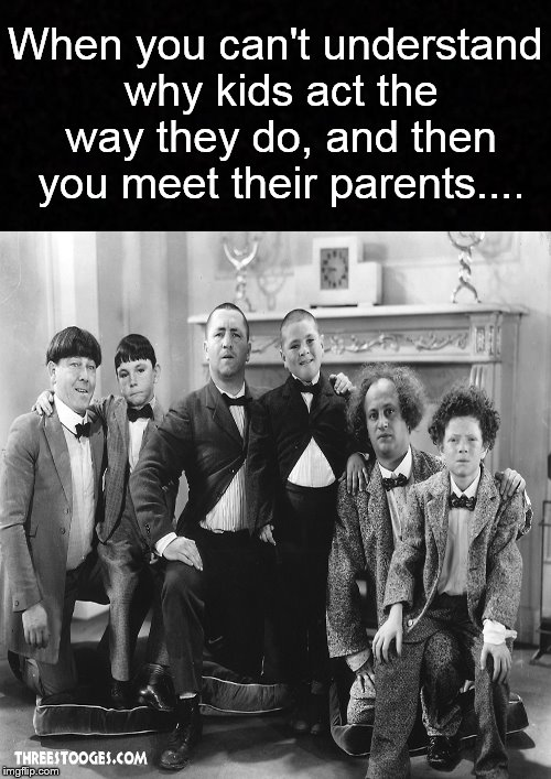 Now it all makes sense.... | When you can't understand why kids act the way they do, and then you meet their parents.... | image tagged in funny memes,three stooges,parents,kids | made w/ Imgflip meme maker