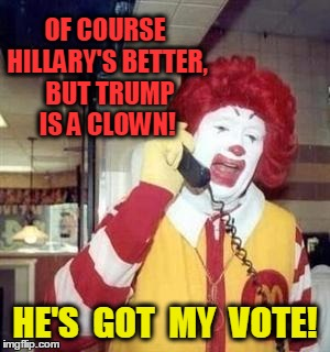 Ronald  | OF COURSE HILLARY'S BETTER,  BUT TRUMP IS A CLOWN! HE'S  GOT  MY  VOTE! | image tagged in ronald | made w/ Imgflip meme maker