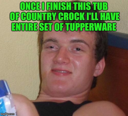 10 Guy Meme | ONCE I FINISH THIS TUB OF COUNTRY CROCK I'LL HAVE ENTIRE SET OF TUPPERWARE | image tagged in memes,10 guy | made w/ Imgflip meme maker