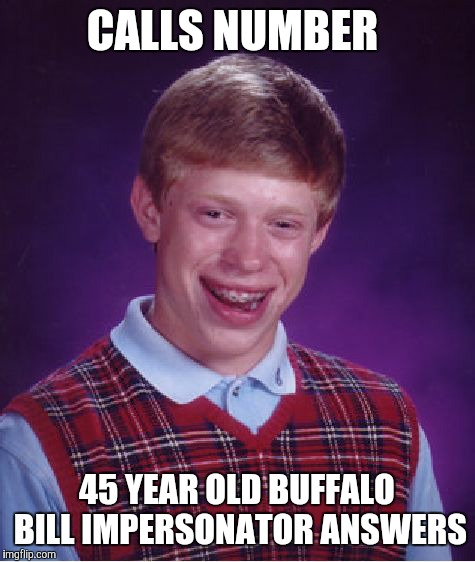 Bad Luck Brian Meme | CALLS NUMBER 45 YEAR OLD BUFFALO BILL IMPERSONATOR ANSWERS | image tagged in memes,bad luck brian | made w/ Imgflip meme maker