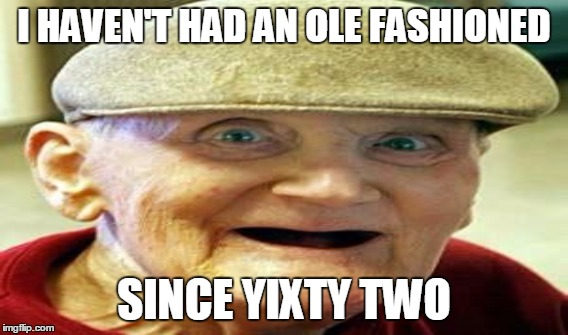 I HAVEN'T HAD AN OLE FASHIONED SINCE YIXTY TWO | made w/ Imgflip meme maker