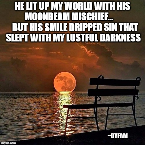 Romantic sunset | HE LIT UP MY WORLD WITH HIS MOONBEAM MISCHIEF...        BUT HIS SMILE DRIPPED SIN THAT SLEPT WITH MY LUSTFUL DARKNESS ~DYFAM | image tagged in romantic sunset | made w/ Imgflip meme maker