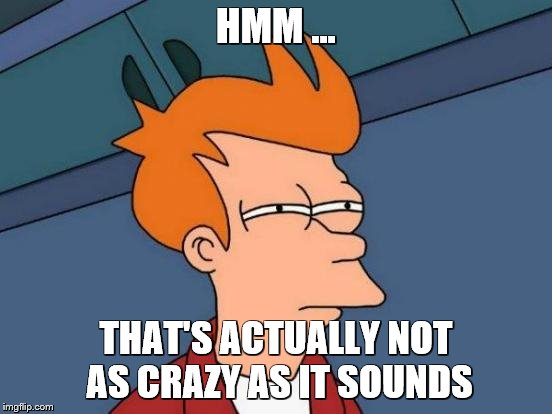 Futurama Fry Meme | HMM ... THAT'S ACTUALLY NOT AS CRAZY AS IT SOUNDS | image tagged in memes,futurama fry | made w/ Imgflip meme maker