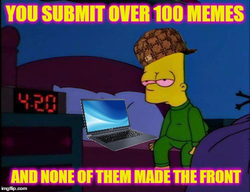 Diary Of A Wimpy Memer |  YOU SUBMIT OVER 100 MEMES; AND NONE OF THEM MADE THE FRONT | image tagged in bart simpson high af,scumbag,memes,front page,the simpsons,submission | made w/ Imgflip meme maker