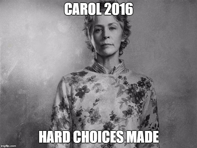 CAROL 2016; HARD CHOICES MADE | image tagged in carol walking dead | made w/ Imgflip meme maker