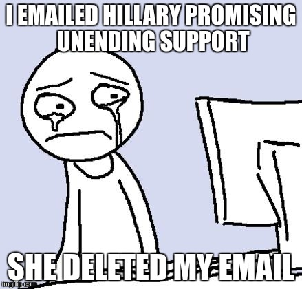 No place for Bernie's ex-supporters |  I EMAILED HILLARY PROMISING UNENDING SUPPORT; SHE DELETED MY EMAIL | image tagged in hillary,hillary emails,feel the bern | made w/ Imgflip meme maker